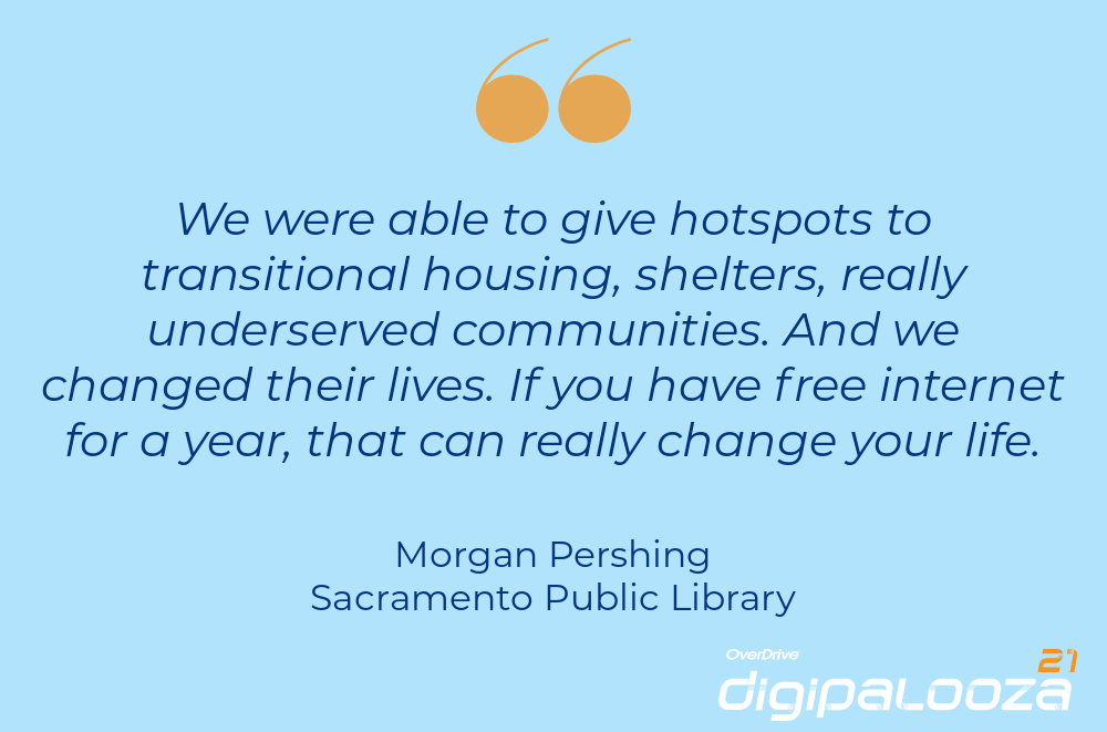 """""""We were able to give hotspots to transitional housing, shelters, really underserved communities. And we changed their lives. If you have free internet for a year, that can really change your life."""" Morgan Pershing, Sacramento Public Library"""